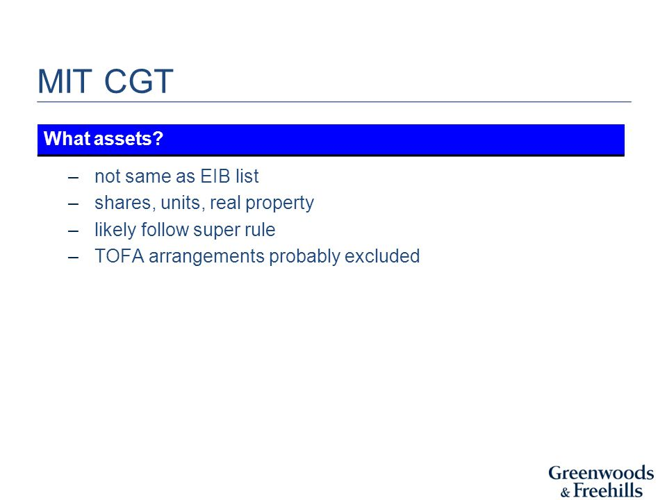 MIT CGT –not same as EIB list –shares, units, real property –likely follow super rule –TOFA arrangements probably excluded What assets