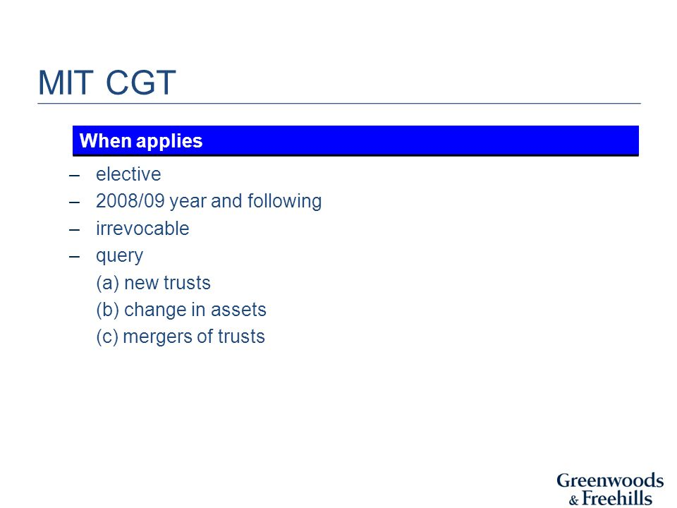 MIT CGT –elective –2008/09 year and following –irrevocable –query (a) new trusts (b) change in assets (c) mergers of trusts When applies