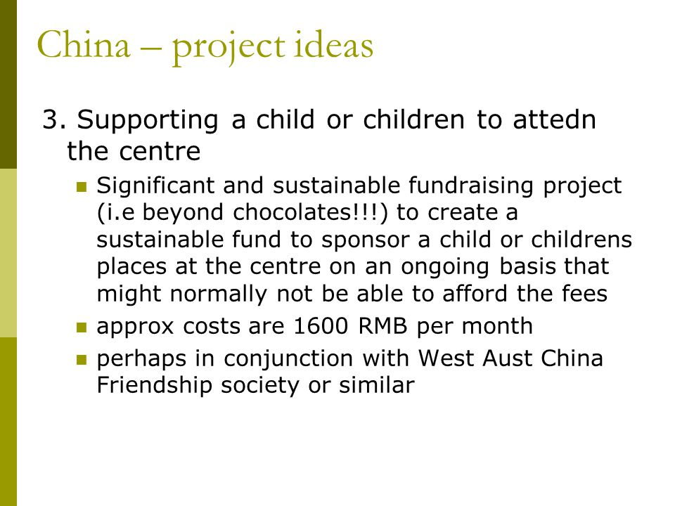 3. Supporting a child or children to attedn the centre Significant and sustainable fundraising project (i.e beyond chocolates!!!) to create a sustaina