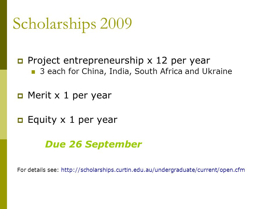  Project entrepreneurship x 12 per year 3 each for China, India, South Africa and Ukraine  Merit x 1 per year  Equity x 1 per year Due 26 September For details see: http://scholarships.curtin.edu.au/undergraduate/current/open.cfm Scholarships 2009