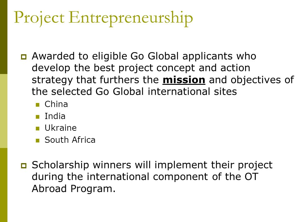  Awarded to eligible Go Global applicants who develop the best project concept and action strategy that furthers the mission and objectives of the selected Go Global international sites China India Ukraine South Africa  Scholarship winners will implement their project during the international component of the OT Abroad Program.