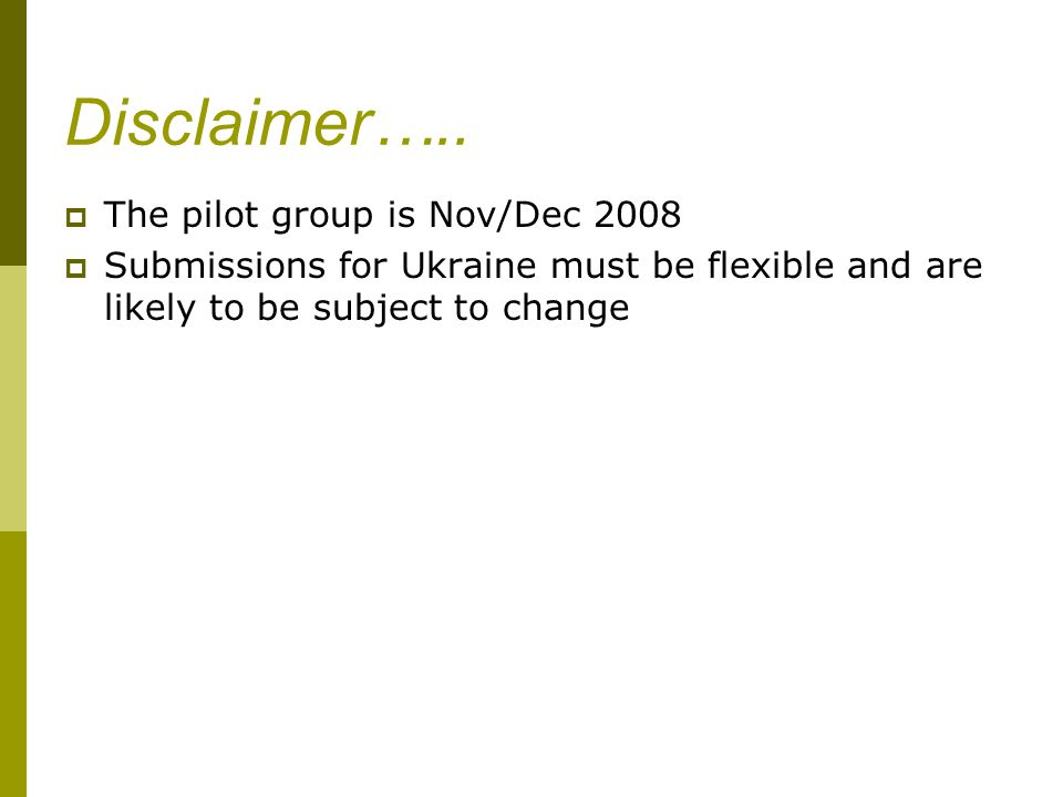 Disclaimer…..  The pilot group is Nov/Dec 2008  Submissions for Ukraine must be flexible and are likely to be subject to change