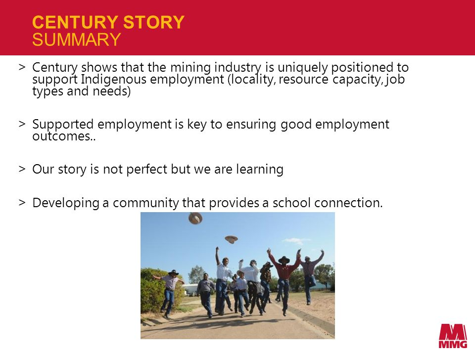 CENTURY STORY SUMMARY > Century shows that the mining industry is uniquely positioned to support Indigenous employment (locality, resource capacity, job types and needs) > Supported employment is key to ensuring good employment outcomes..