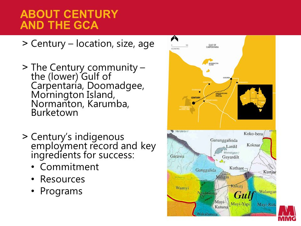 CENTURY'S COMMITMENT - THE GCA > Century operates under Gulf Communities Agreement (GCA), a unique Native Title Agreement > Was the first Native Title Agreement signed under the Right to Negotiate provisions of the Native Title Act (1993) > Agreement was signed in 1997 after several years of negotiations > Parties to GCA are Century, Queensland Government and four local Native Title Groups (Waanyi, Mingginda, Gkuthaarn and Kukatj) > Applies for life of Century mine Daegan Rodgers – Century apprentice and member of the Mornington Island Dance Group