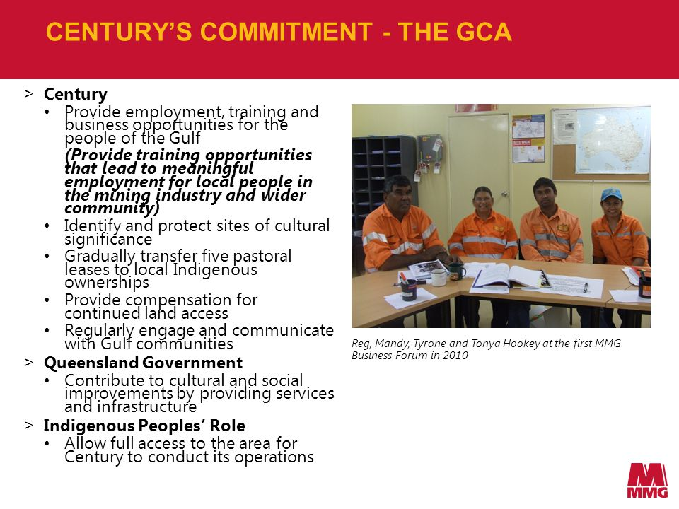 CENTURY'S COMMITMENT - THE GCA > Century Provide employment, training and business opportunities for the people of the Gulf (Provide training opportunities that lead to meaningful employment for local people in the mining industry and wider community) Identify and protect sites of cultural significance Gradually transfer five pastoral leases to local Indigenous ownerships Provide compensation for continued land access Regularly engage and communicate with Gulf communities > Queensland Government Contribute to cultural and social improvements by providing services and infrastructure > Indigenous Peoples' Role Allow full access to the area for Century to conduct its operations Reg, Mandy, Tyrone and Tonya Hookey at the first MMG Business Forum in 2010