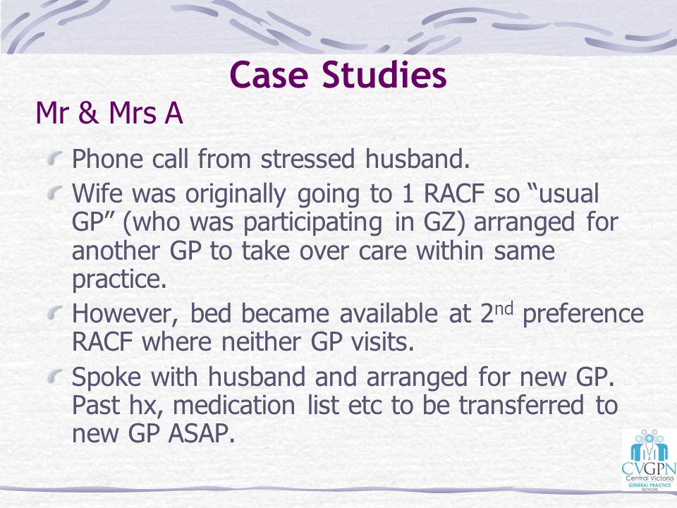 "Case Studies Phone call from stressed husband. Wife was originally going to 1 RACF so ""usual GP"" (who was participating in GZ) arranged for another GP"