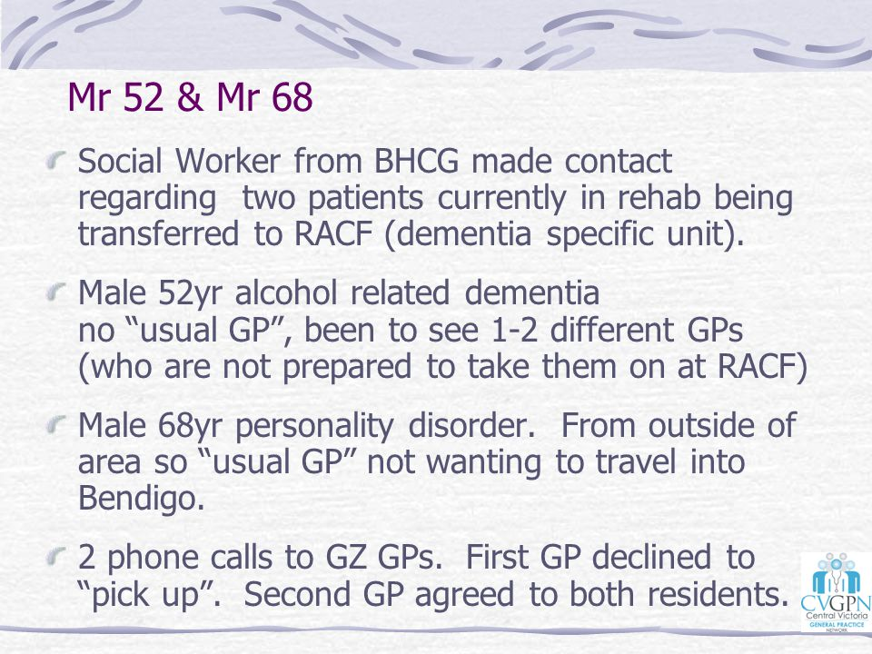 Mr 52 & Mr 68 Social Worker from BHCG made contact regarding two patients currently in rehab being transferred to RACF (dementia specific unit). Male