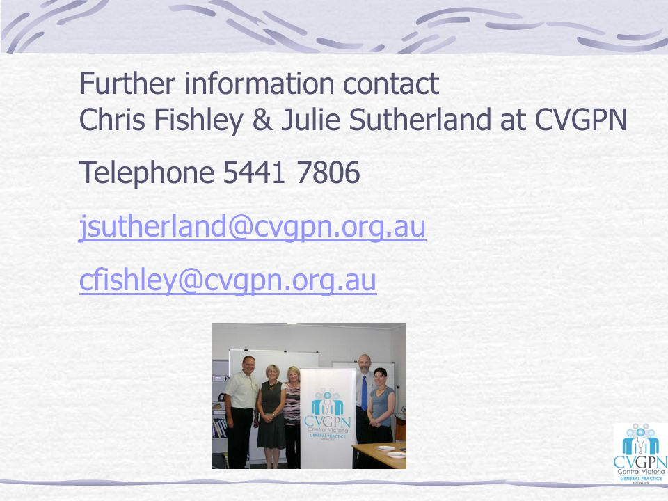 Further information contact Chris Fishley & Julie Sutherland at CVGPN Telephone 5441 7806 jsutherland@cvgpn.org.au cfishley@cvgpn.org.au