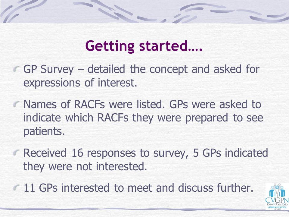 Getting started…. GP Survey – detailed the concept and asked for expressions of interest. Names of RACFs were listed. GPs were asked to indicate which