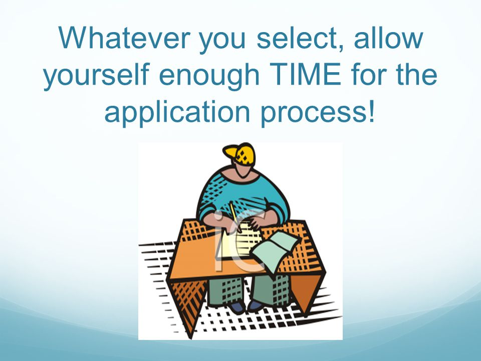 Whatever you select, allow yourself enough TIME for the application process!