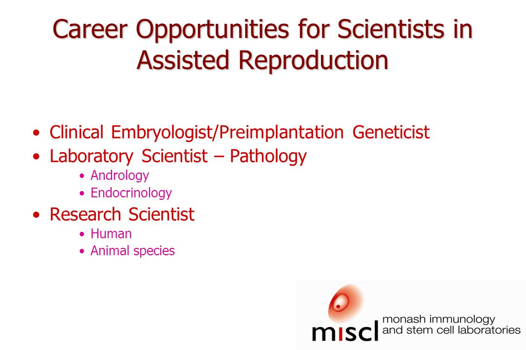Career Opportunities for Scientists in Assisted Reproduction Clinical Embryologist/Preimplantation Geneticist Laboratory Scientist – Pathology Andrology Endocrinology Research Scientist Human Animal species