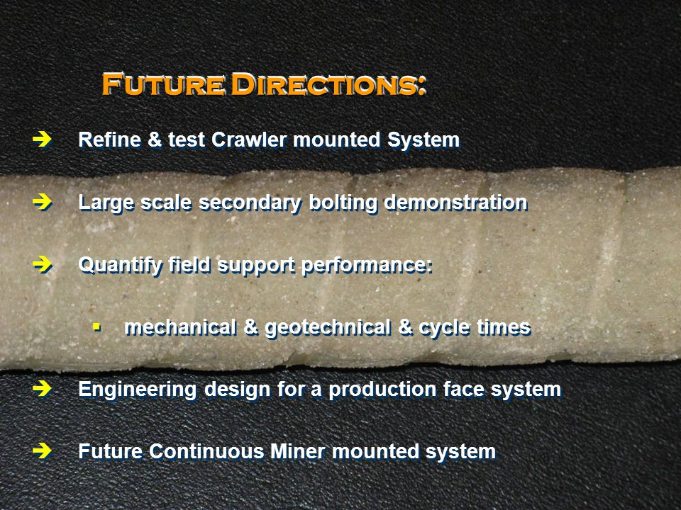 © 2008 GSS Pty Ltd & Alminco Pty Ltd 21 Future Directions:  Refine & test Crawler mounted System  Large scale secondary bolting demonstration  Quantify field support performance:  mechanical & geotechnical & cycle times  Engineering design for a production face system  Future Continuous Miner mounted system  Refine & test Crawler mounted System  Large scale secondary bolting demonstration  Quantify field support performance:  mechanical & geotechnical & cycle times  Engineering design for a production face system  Future Continuous Miner mounted system
