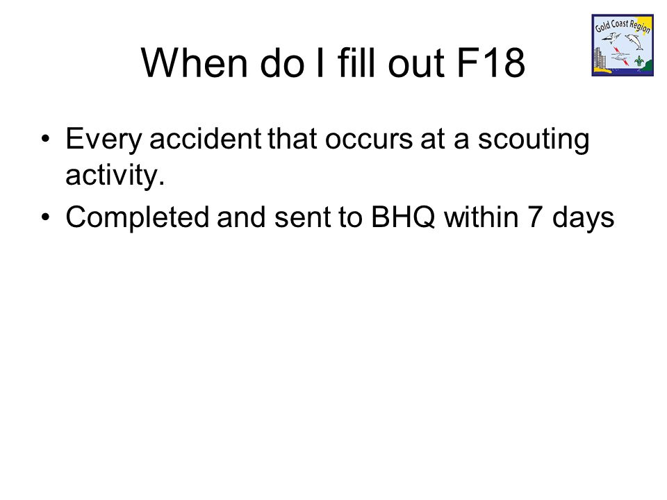 When do I fill out F18 Every accident that occurs at a scouting activity. Completed and sent to BHQ within 7 days