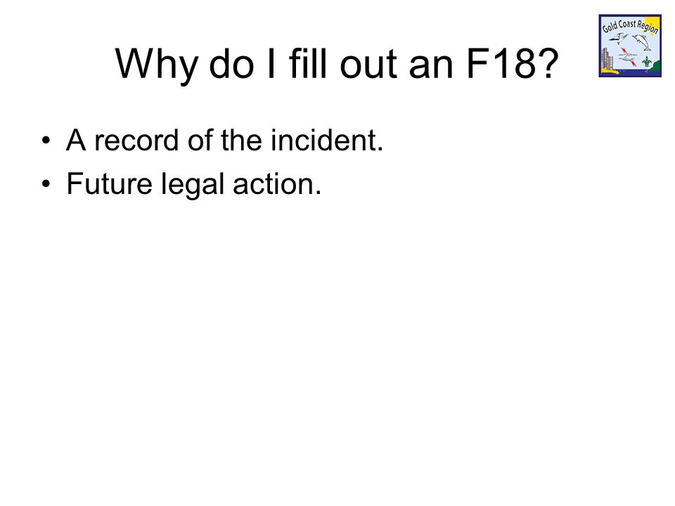 Why do I fill out an F18? A record of the incident. Future legal action.