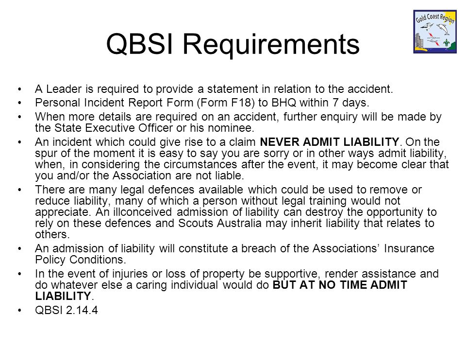 QBSI Requirements A Leader is required to provide a statement in relation to the accident. Personal Incident Report Form (Form F18) to BHQ within 7 da