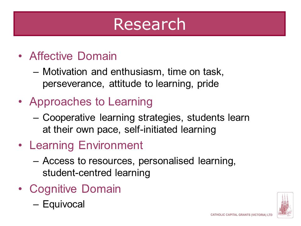 Research Affective Domain –Motivation and enthusiasm, time on task, perseverance, attitude to learning, pride Approaches to Learning –Cooperative lear