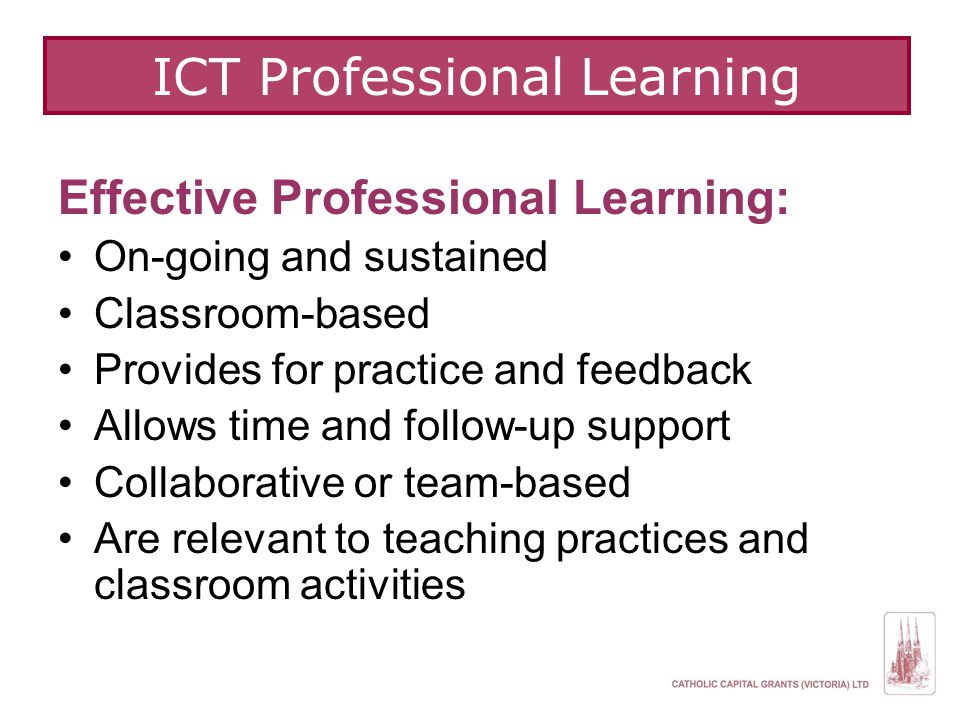ICT Professional Learning Effective Professional Learning: On-going and sustained Classroom-based Provides for practice and feedback Allows time and follow-up support Collaborative or team-based Are relevant to teaching practices and classroom activities