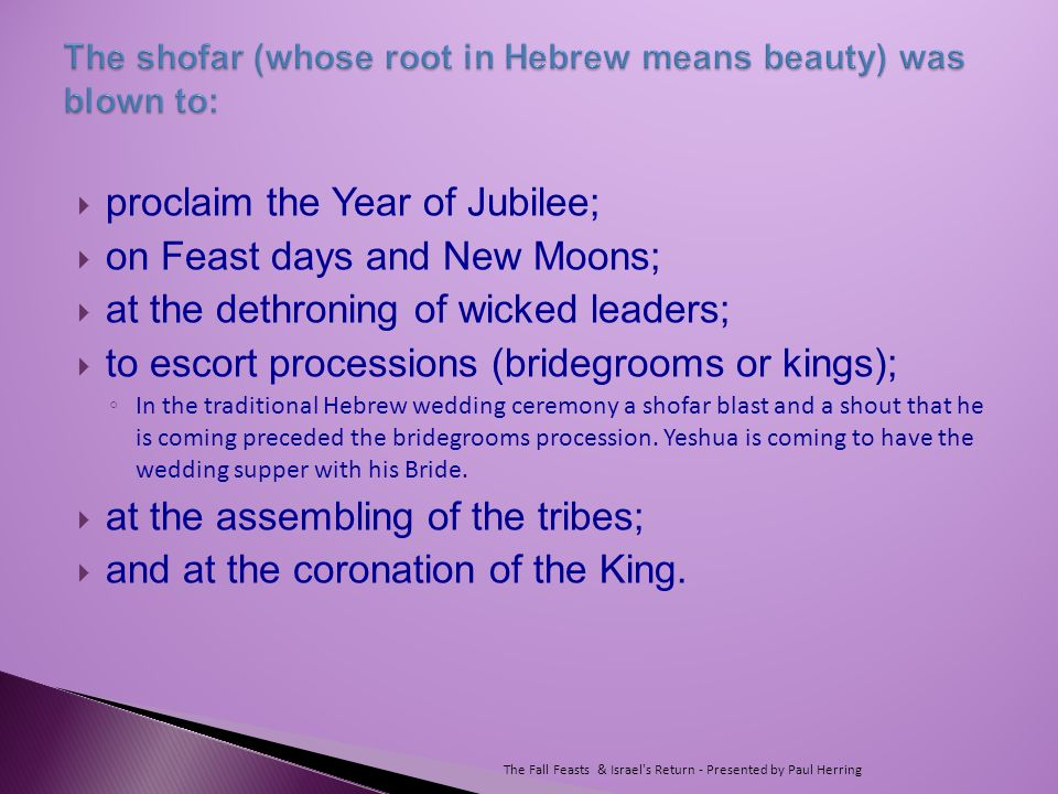  proclaim the Year of Jubilee;  on Feast days and New Moons;  at the dethroning of wicked leaders;  to escort processions (bridegrooms or kings); ◦ In the traditional Hebrew wedding ceremony a shofar blast and a shout that he is coming preceded the bridegrooms procession.