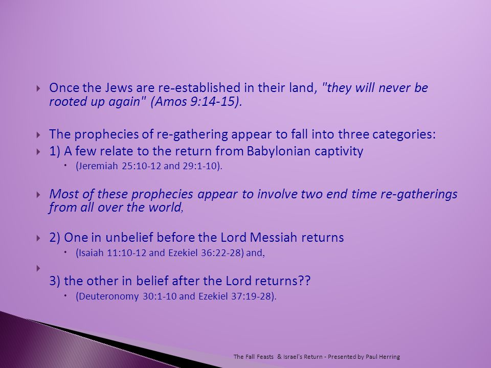  Once the Jews are re - established in their land, they will never be rooted up again (Amos 9:14-15).