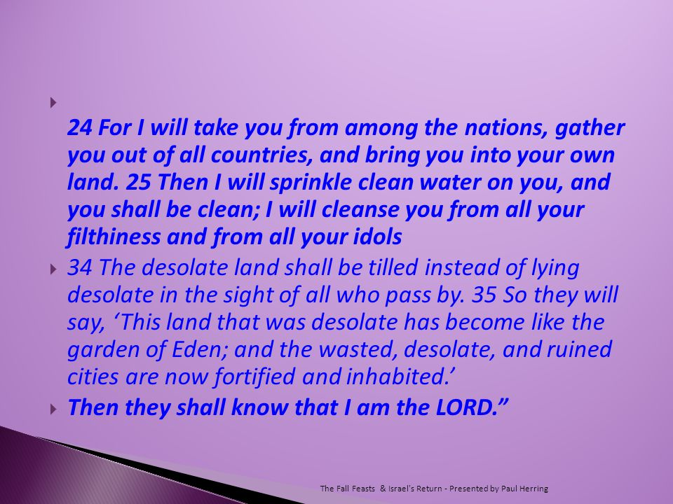  24 For I will take you from among the nations, gather you out of all countries, and bring you into your own land.