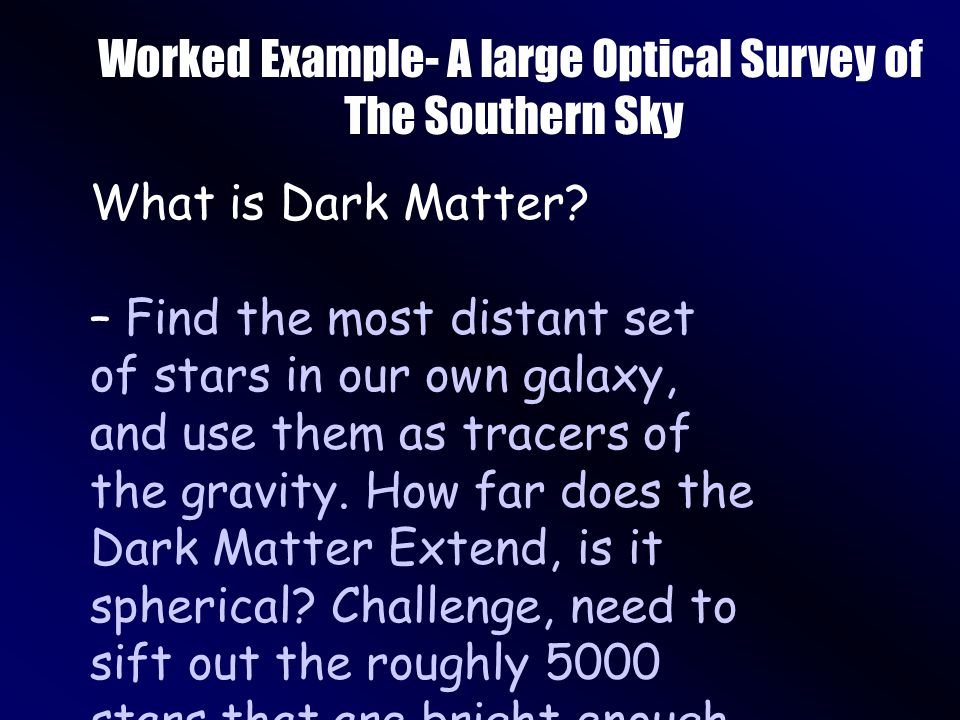 Worked Example- A large Optical Survey of The Southern Sky What is Dark Matter.