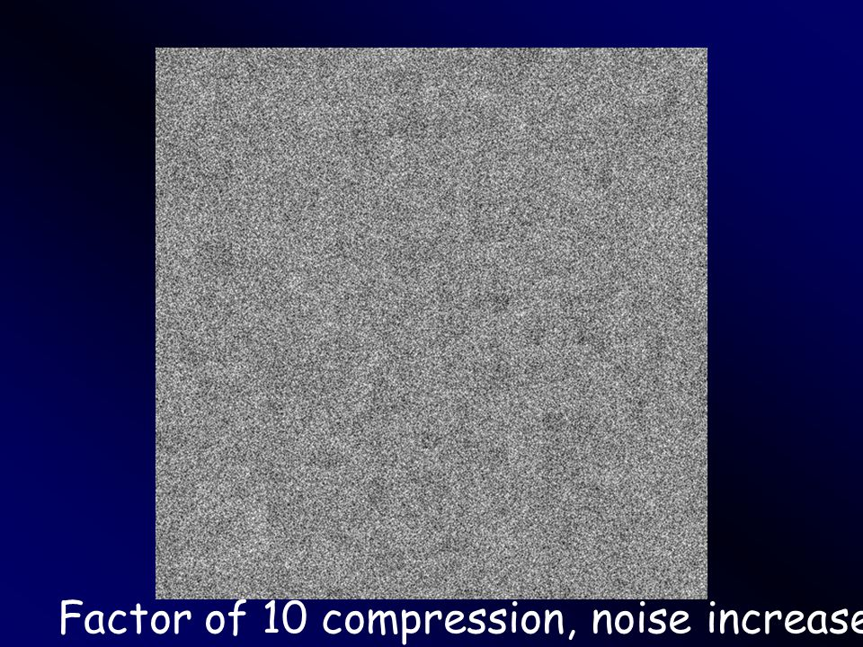 Factor of 10 compression, noise increased by 5%