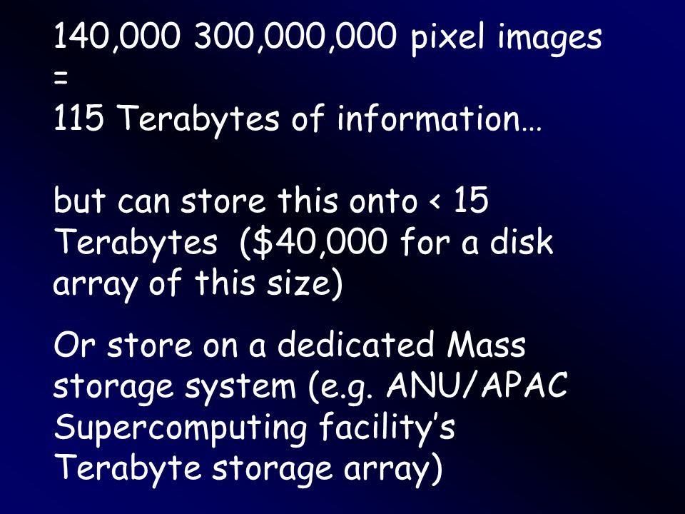 140,000 300,000,000 pixel images = 115 Terabytes of information… but can store this onto < 15 Terabytes ($40,000 for a disk array of this size) Or store on a dedicated Mass storage system (e.g.