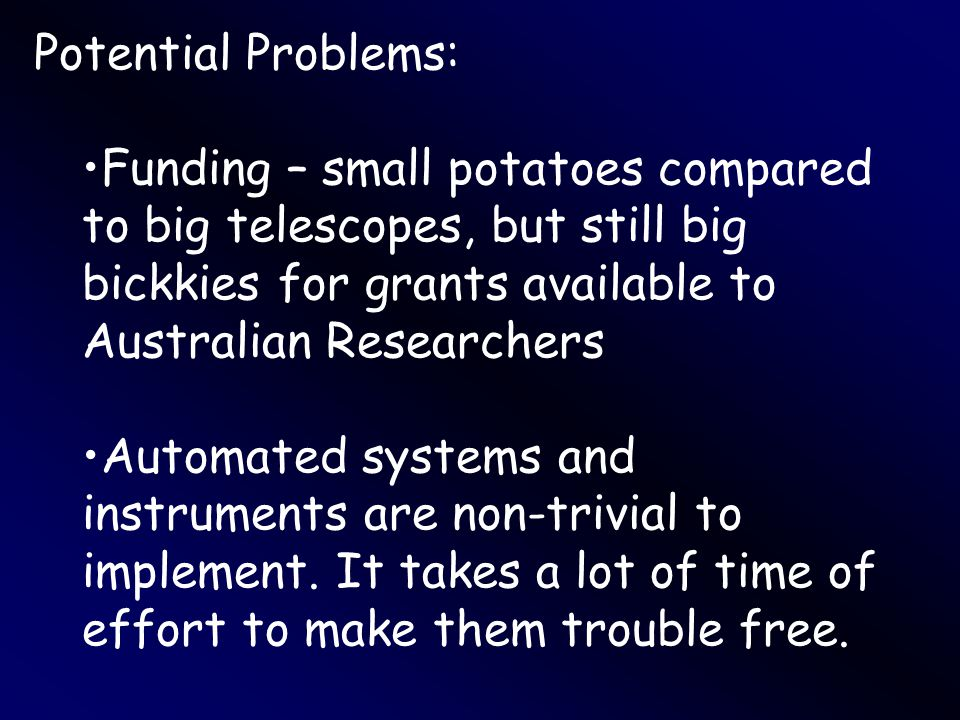 Potential Problems: Funding – small potatoes compared to big telescopes, but still big bickkies for grants available to Australian Researchers Automated systems and instruments are non-trivial to implement.