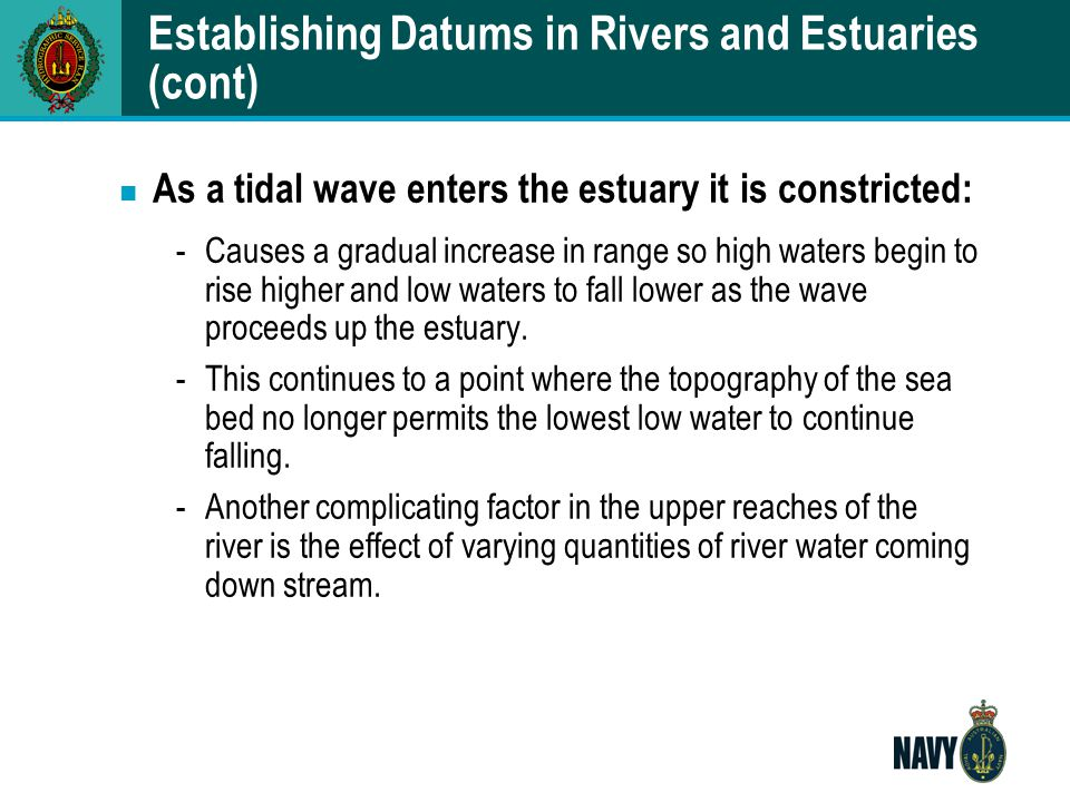 Establishing Datums in Rivers and Estuaries (cont) n As a tidal wave enters the estuary it is constricted: -Causes a gradual increase in range so high