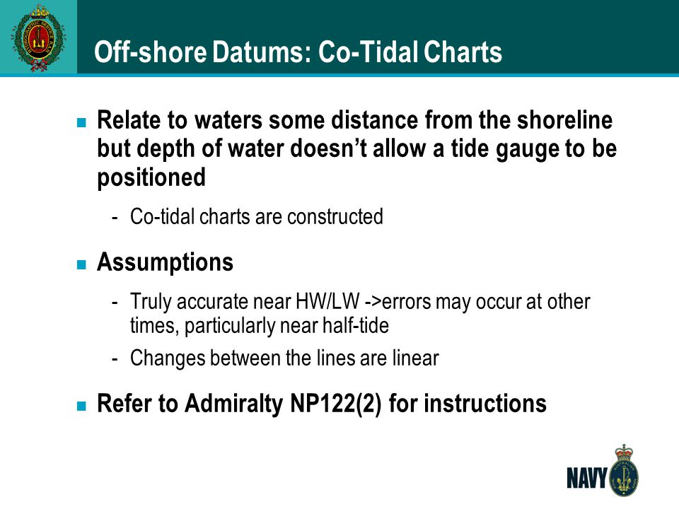 Off-shore Datums: Co-Tidal Charts n Relate to waters some distance from the shoreline but depth of water doesn't allow a tide gauge to be positioned -