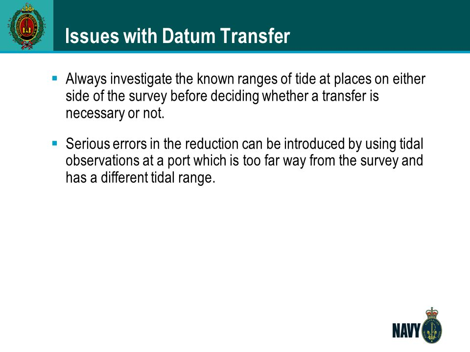 Issues with Datum Transfer  Always investigate the known ranges of tide at places on either side of the survey before deciding whether a transfer is