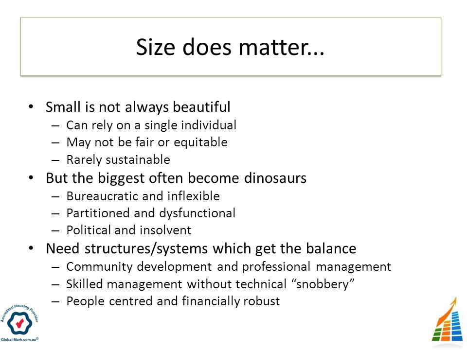 Small is not always beautiful – Can rely on a single individual – May not be fair or equitable – Rarely sustainable But the biggest often become dinosaurs – Bureaucratic and inflexible – Partitioned and dysfunctional – Political and insolvent Need structures/systems which get the balance – Community development and professional management – Skilled management without technical snobbery – People centred and financially robust Size does matter...