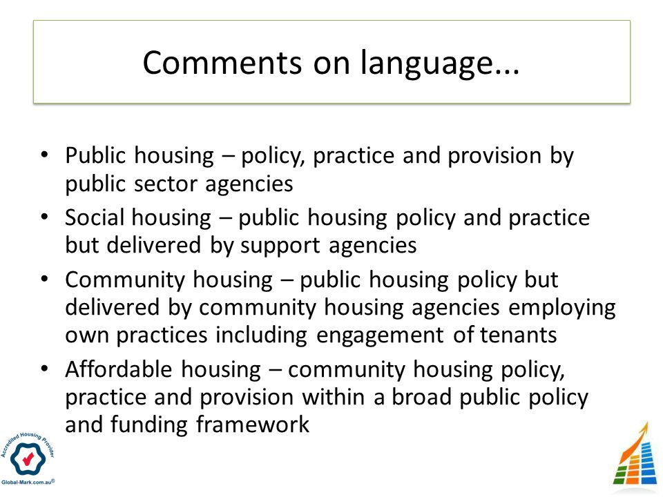 Public housing – policy, practice and provision by public sector agencies Social housing – public housing policy and practice but delivered by support agencies Community housing – public housing policy but delivered by community housing agencies employing own practices including engagement of tenants Affordable housing – community housing policy, practice and provision within a broad public policy and funding framework Comments on language...