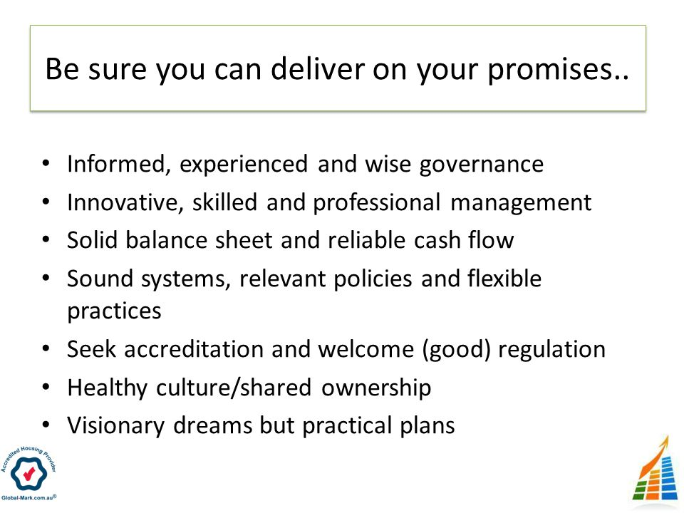 Informed, experienced and wise governance Innovative, skilled and professional management Solid balance sheet and reliable cash flow Sound systems, relevant policies and flexible practices Seek accreditation and welcome (good) regulation Healthy culture/shared ownership Visionary dreams but practical plans Be sure you can deliver on your promises..