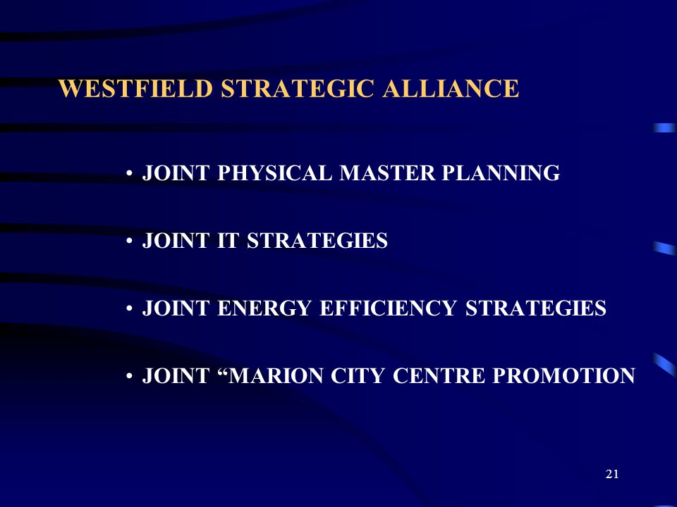 21 WESTFIELD STRATEGIC ALLIANCE JOINT PHYSICAL MASTER PLANNING JOINT IT STRATEGIES JOINT ENERGY EFFICIENCY STRATEGIES JOINT MARION CITY CENTRE PROMOTION