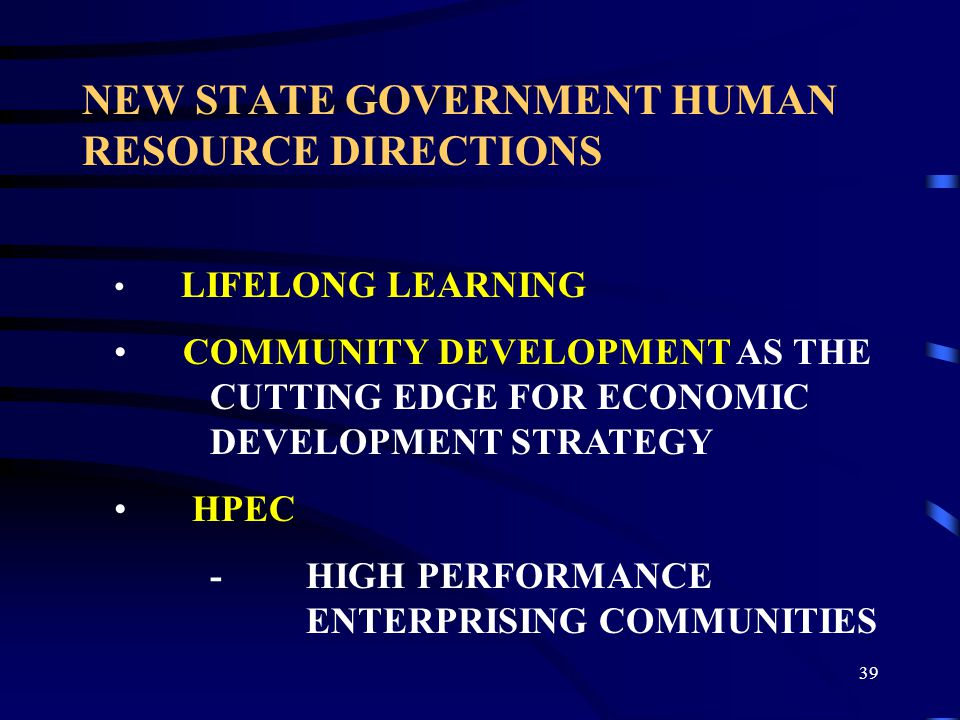 39 NEW STATE GOVERNMENT HUMAN RESOURCE DIRECTIONS LIFELONG LEARNING COMMUNITY DEVELOPMENT AS THE CUTTING EDGE FOR ECONOMIC DEVELOPMENT STRATEGY HPEC - HIGH PERFORMANCE ENTERPRISING COMMUNITIES