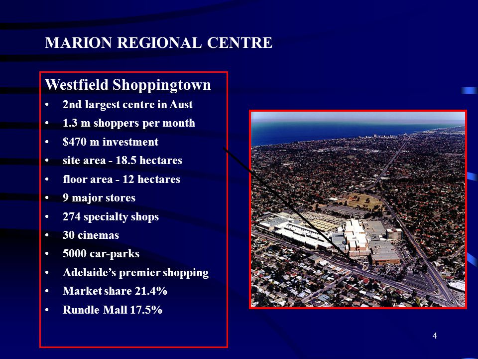 4 MARION REGIONAL CENTRE Westfield Shoppingtown 2nd largest centre in Aust 1.3 m shoppers per month $470 m investment site area - 18.5 hectares floor area - 12 hectares 9 major stores 274 specialty shops 30 cinemas 5000 car-parks Adelaide's premier shopping Market share 21.4% Rundle Mall 17.5%