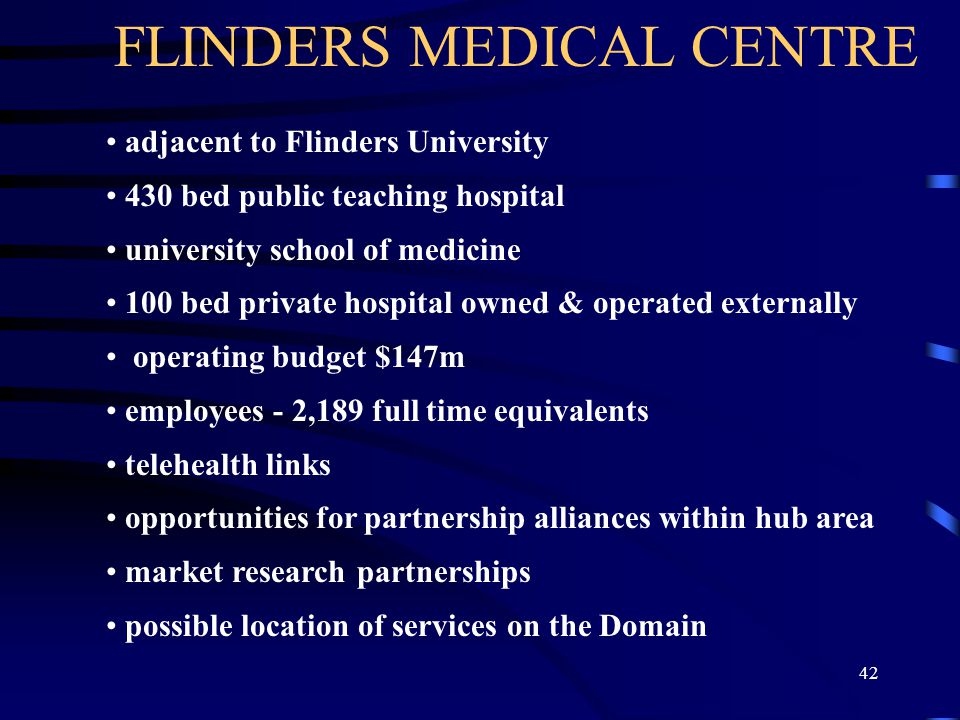 42 FLINDERS MEDICAL CENTRE adjacent to Flinders University 430 bed public teaching hospital university school of medicine 100 bed private hospital owned & operated externally operating budget $147m employees - 2,189 full time equivalents telehealth links opportunities for partnership alliances within hub area market research partnerships possible location of services on the Domain