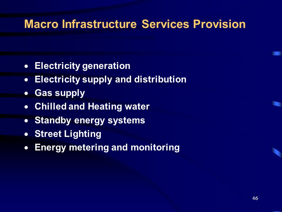 46 Macro Infrastructure Services Provision  Electricity generation  Electricity supply and distribution  Gas supply  Chilled and Heating water  Standby energy systems  Street Lighting  Energy metering and monitoring