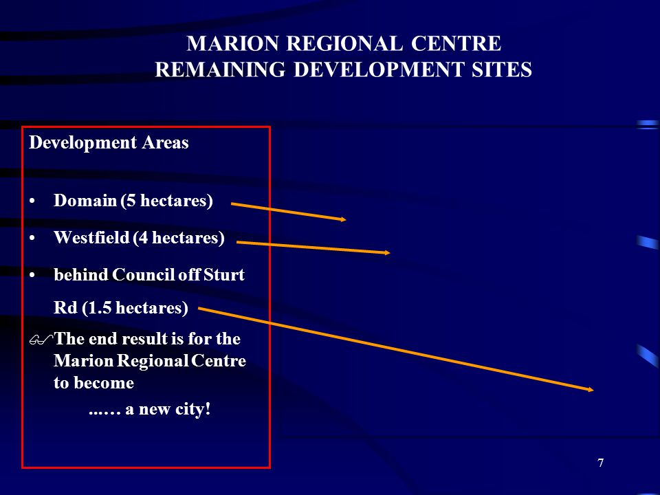 7 MARION REGIONAL CENTRE REMAINING DEVELOPMENT SITES Development Areas Domain (5 hectares) Westfield (4 hectares) behind Council off Sturt Rd (1.5 hectares) $The end result is for the Marion Regional Centre to become...… a new city!