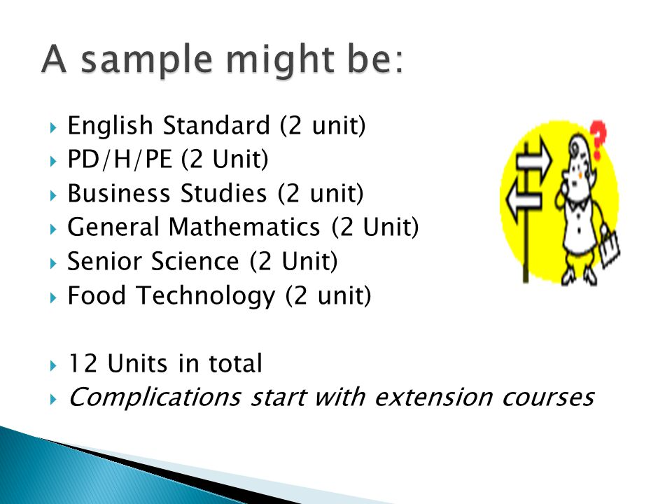  English Standard (2 unit)  PD/H/PE (2 Unit)  Business Studies (2 unit)  General Mathematics (2 Unit)  Senior Science (2 Unit)  Food Technology (2 unit)  12 Units in total  Complications start with extension courses