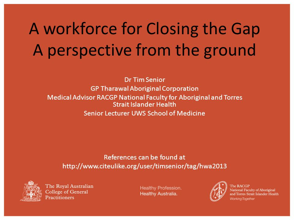 A workforce for Closing the Gap A perspective from the ground Dr Tim Senior GP Tharawal Aboriginal Corporation Medical Advisor RACGP National Faculty for Aboriginal and Torres Strait Islander Health Senior Lecturer UWS School of Medicine References can be found at http://www.citeulike.org/user/timsenior/tag/hwa2013