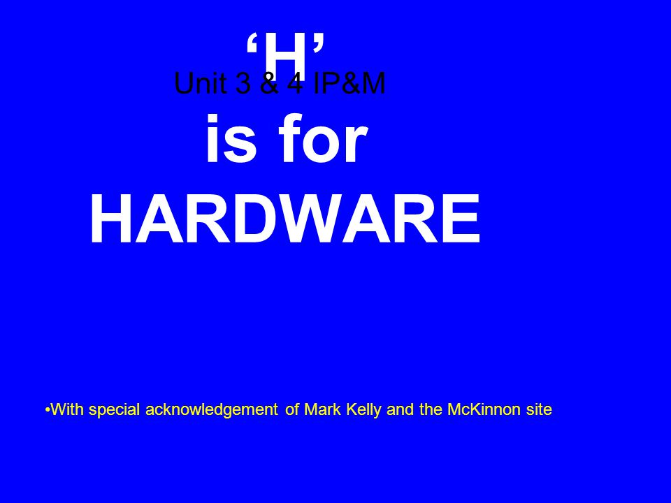 'H' is for HARDWARE Unit 3 & 4 IP&M With special acknowledgement of Mark Kelly and the McKinnon site
