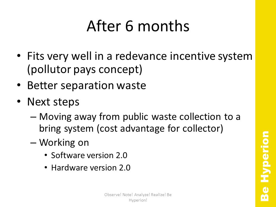 After 6 months Fits very well in a redevance incentive system (pollutor pays concept) Better separation waste Next steps – Moving away from public waste collection to a bring system (cost advantage for collector) – Working on Software version 2.0 Hardware version 2.0 Observe.