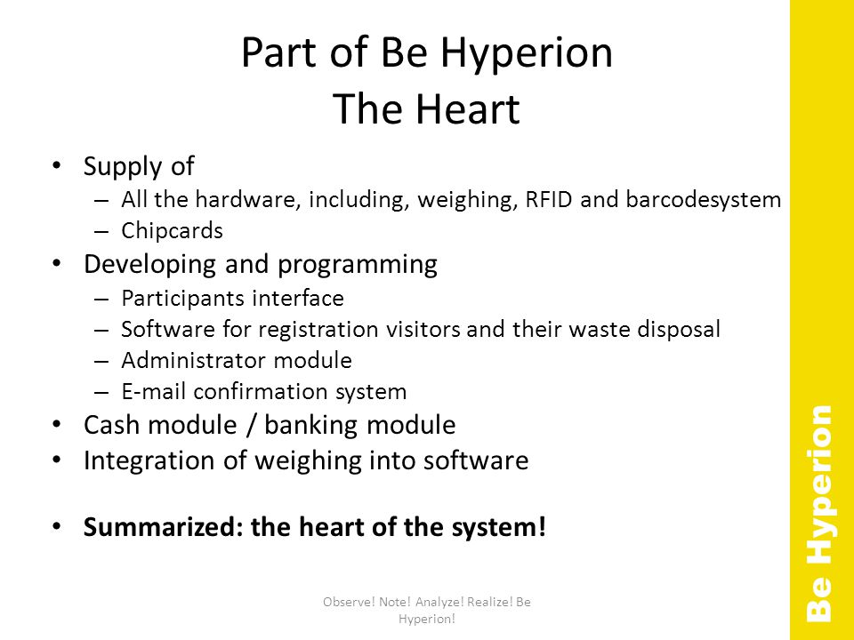 Part of Be Hyperion The Heart Supply of – All the hardware, including, weighing, RFID and barcodesystem – Chipcards Developing and programming – Participants interface – Software for registration visitors and their waste disposal – Administrator module – E-mail confirmation system Cash module / banking module Integration of weighing into software Summarized: the heart of the system.