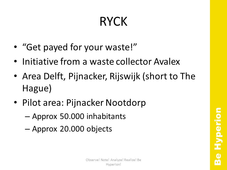 RYCK Get payed for your waste! Initiative from a waste collector Avalex Area Delft, Pijnacker, Rijswijk (short to The Hague) Pilot area: Pijnacker Nootdorp – Approx 50.000 inhabitants – Approx 20.000 objects Observe.