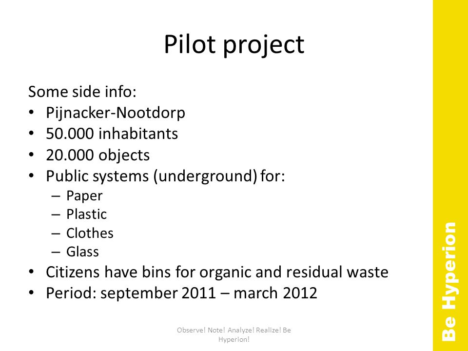 Pilot project Some side info: Pijnacker-Nootdorp 50.000 inhabitants 20.000 objects Public systems (underground) for: – Paper – Plastic – Clothes – Glass Citizens have bins for organic and residual waste Period: september 2011 – march 2012 Observe.
