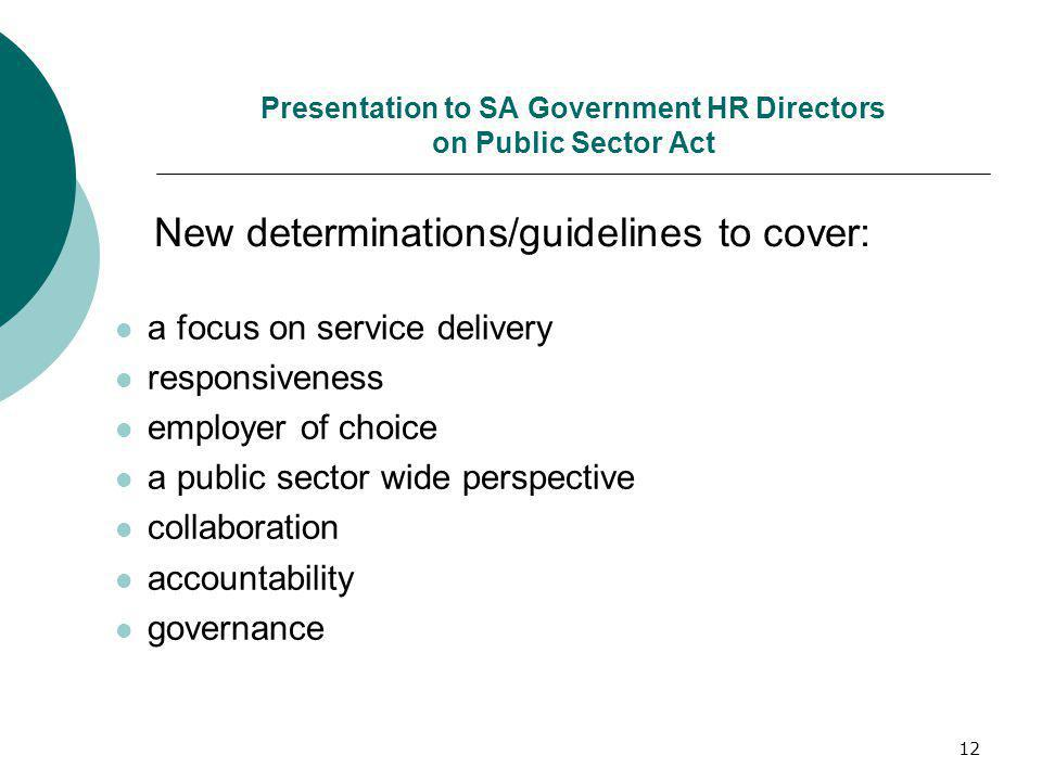 12 Presentation to SA Government HR Directors on Public Sector Act a focus on service delivery responsiveness employer of choice a public sector wide perspective collaboration accountability governance New determinations/guidelines to cover: