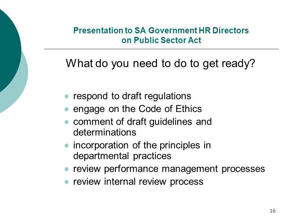 16 Presentation to SA Government HR Directors on Public Sector Act respond to draft regulations engage on the Code of Ethics comment of draft guidelines and determinations incorporation of the principles in departmental practices review performance management processes review internal review process What do you need to do to get ready