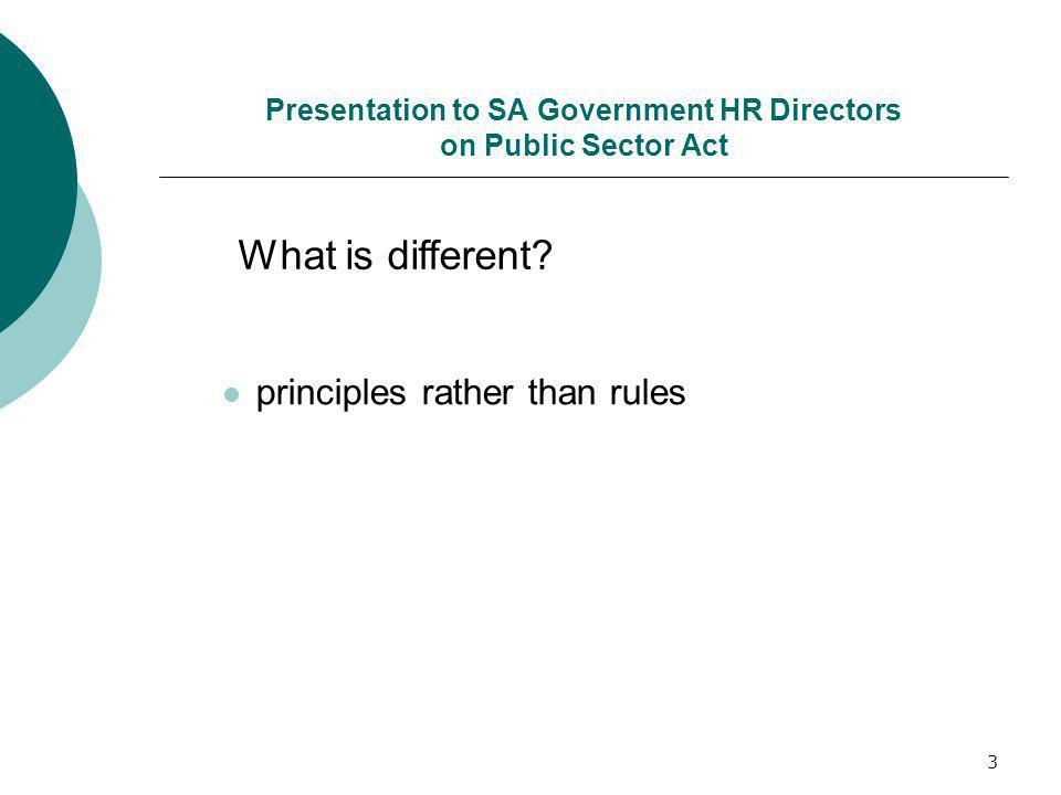 3 Presentation to SA Government HR Directors on Public Sector Act principles rather than rules What is different